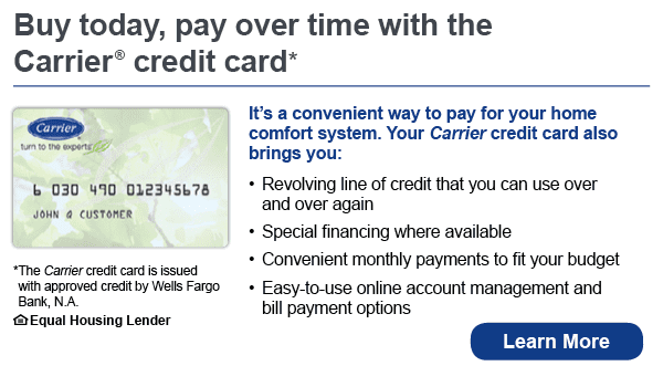 Buy today, pay over time with the Carrier credit card. It's a convenient way to pay for your home comfort system. Your Carrier credit card also brings you revolving line of credit that you can use over and over again, special financing where available, convenient monthly payments to fit your budget, easy-to-use online account management and bill payment options. The Carrier credit card is issued with approved credit by Wells Fargo Bank, N.A. Ask for details. Equal Housing Lender.